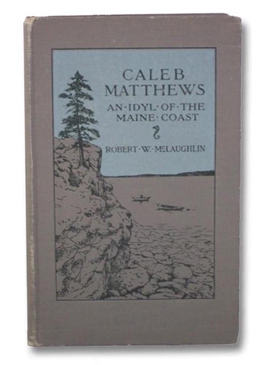 Caleb Matthews: An Idyl of the the Maine Coast, McLaughlin, Robert W.