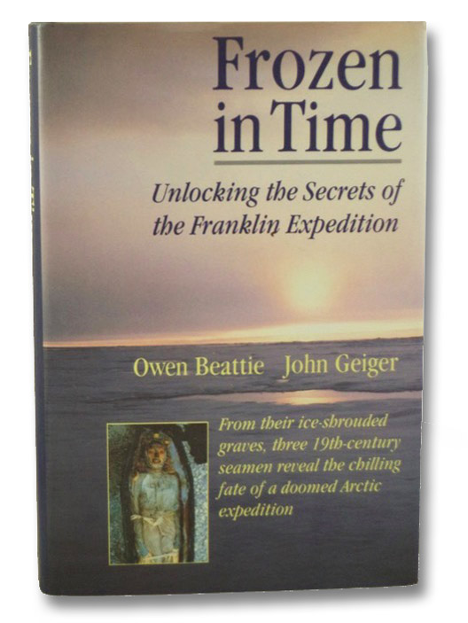 Frozen in Time: Unlocking the Secrets of the Franklin Expedition, Beattie, Owen; Geiger, John