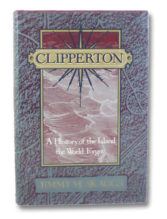 Clipperton: A History of the Island the World Forgot, Skaggs, Jimmy M.