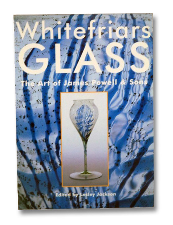 Whitefriars Glass: The Art of James Powell & Sons, Jackson, Lesley; Rudoe, Judy; Rose, Peter; Kent, Lisa