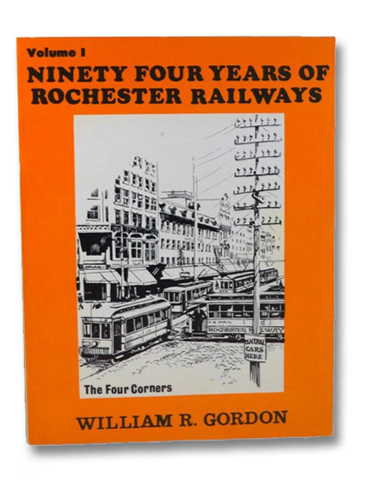 94 Years of Rochester Railways Volume 1: Rochester City and Brighton Railroad, 1862-1890; Rochester Electric Railroad, 1889-1890; Rochester Railway Company, 1890-1909; Rochester and Lake Ontario Railway, 1872; The Rochester and Irondequoit R.R. Company, 1893; Rochester Suburban Railway Company, 1900; Rochester Railway and Light Company, 1904-1914; New York State Railways, 1909-1938 [Ninety Four], Gordon, William R. [Reed]
