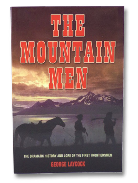 The Mountain Men: The Dramatic History and Lore of the First Frontiersmen, Laycock, George
