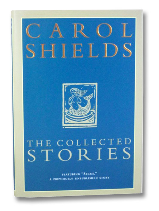 The Collected Stories: Segue; Various Miracles; The Orange Fish; Dressing Up for the Carnival, Shields, Carol