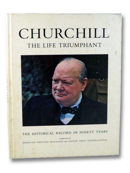 Churchill: The Life Triumphant - The Historical Record of Ninety Years, American Heritage Magazine; United Press International; Grunwald, Henry Anatole (Biographical Essay); Eisenhower, Dwight D. (Introduction)