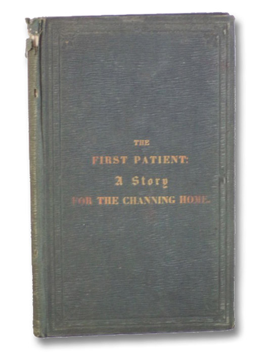 The First Patient: A Story, Written in Aid of the Fair for the Channing Home., [Tilden, Catherine]; [Albee, Harriet Ryan]