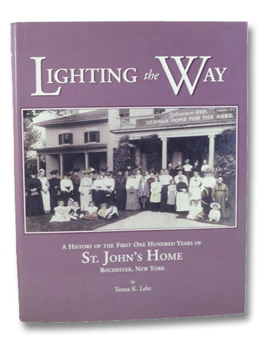 Lighting the Way: A History of the First One Hundred Years of St. John's Home, Rochester, New York, Lehr, Teresa K.