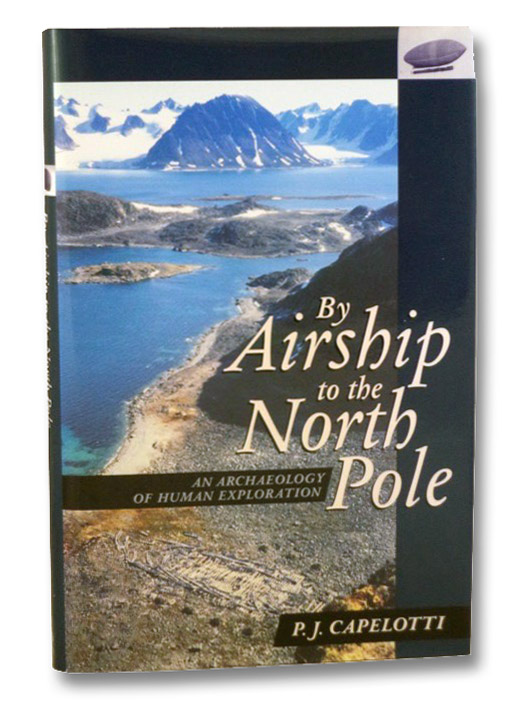 By Airship to the North Pole: An Archaeology of Human Exploration, Capelotti, P.J.