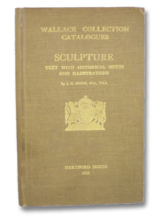 Sculpture: Marbles, Terra-Cottas, and Bronzes, Carvings in Ivory and Wood, Plaquettes, Medals, Coins, and Wax-Reliefs. Text with Historical Notes and Illustrations (Wallace Collection Catalogues), Mann, J.G.
