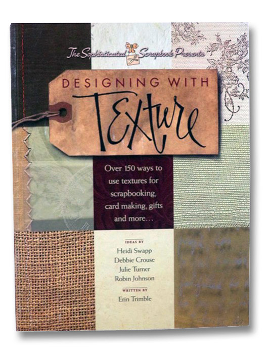 Designing with Texture: Over 150 Ways to Use Textures for Scrapbooking, Card Making, Gifts and More..., Swapp, Heidi; Crouse, Debbie; Turner, Julie; Johnson, Robin; Trimble, Erin