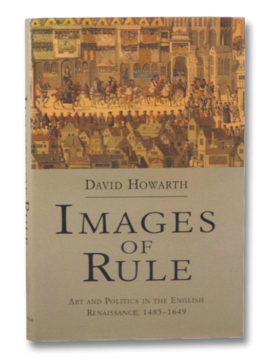 Images of Rule: Art and Politics in the English Renaissance, 1485-1649, Howarth, David