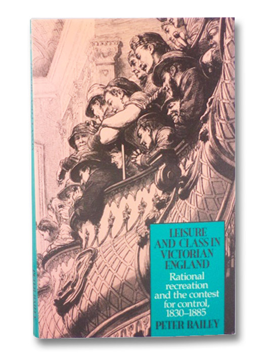 Leisure and Class in Victorian England: Rational Recreation and the Contest for Control, 1830-1885, Bailey, Peter