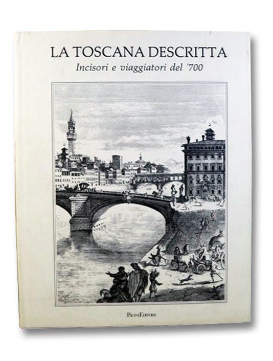 La Toscana Descritta: Incisori e viaggiatori del '700, Tomasi, Lucia Tongiorgi; Tosi, Alessandro; Tongiorgi, Fabio