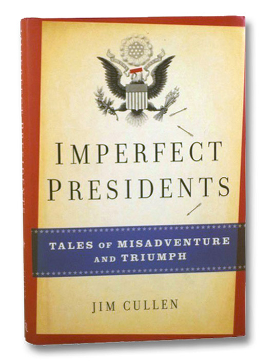 Imperfect Presidents: Tales of Misadventures and Triumph, Cullen, Jim