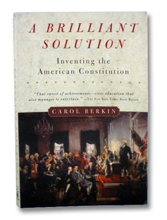A Brilliant Solution: Inventing the American Constitution, Berkin, Carol