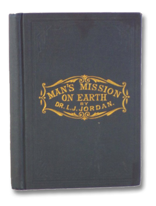 Man's Mission on Earth! A Treatise on Nervous Debility and Physical Exhaustion, Being a Synopsis of Lectures Delivered at the Museum of Anatomy, Science and Art, Jordan, L. [Louis] J.