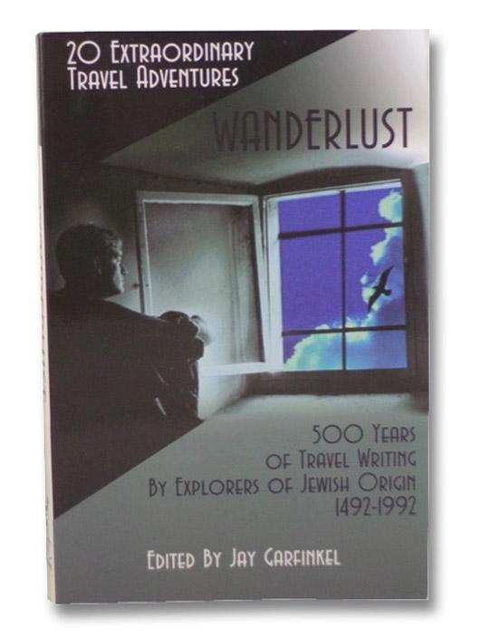 Wanderlust: 20 Extraordinary Travel Adventures: 500 Years of Travel Writing by Explorers of Jewish Origin 1492-1992, Garfinkel, Jay (Editor)
