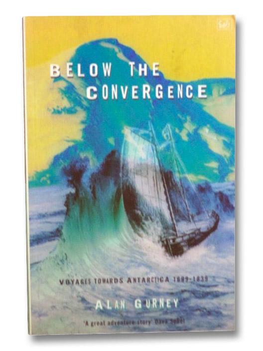 Below the Convergence: Voyages Towards Antarctica, 1699-1839, Gurney, Alan