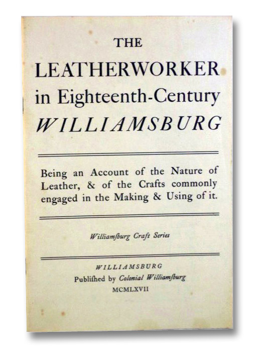 The Leatherworker in Eighteenth-Century Williamsburg: Being an Account of the Nature of Leather, & of the Crafts Commonly Engaged in the Making & Using of It. (Williamsburg Craft Series), Gill, Harold B.; Townsend, Raymond R.; Devletian, Arthur; Ford, Thomas K.