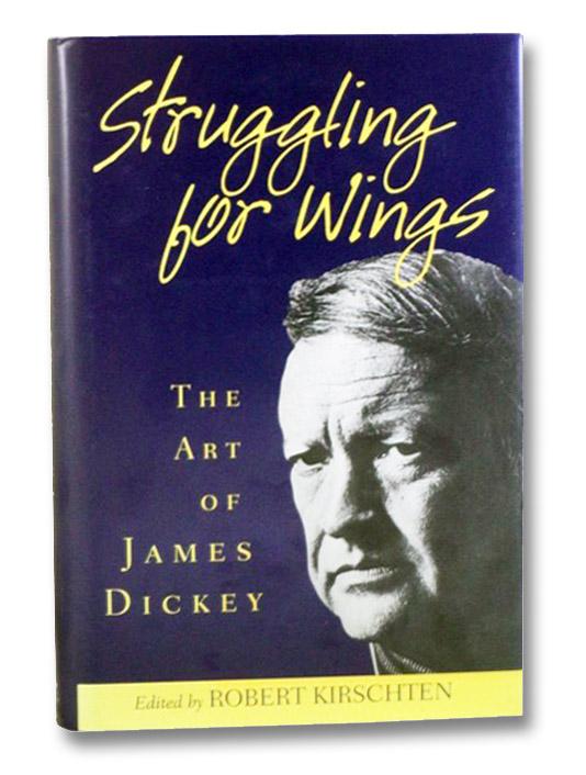 Struggling for Wings: The Art of James Dickey, Dickey, James; Kirschten, Robert
