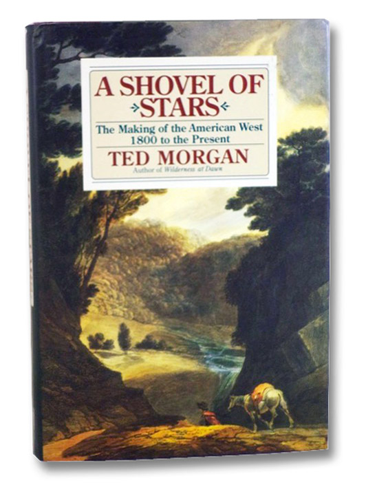 A Shovel of Stars: The Making of the American West 1800 to the Present, Morgan, Ted