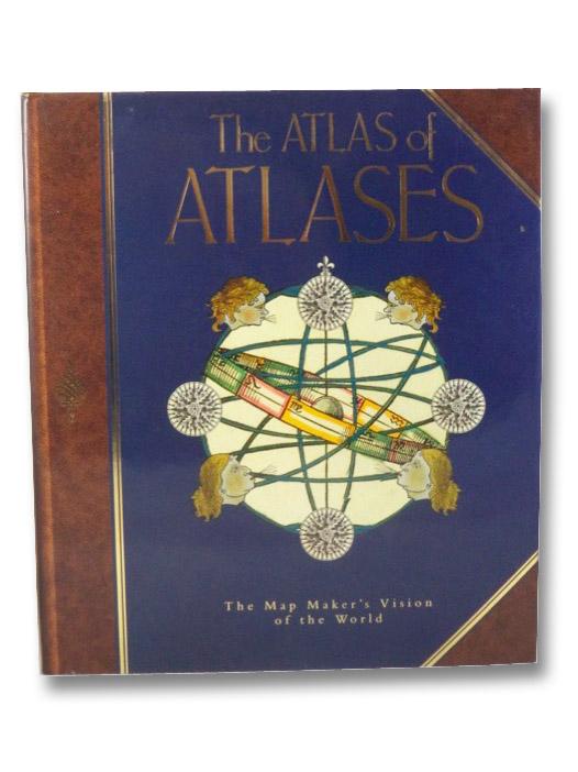 The Atlas of Atlases: The Map Maker's Vision of the World, Allen, Phillip