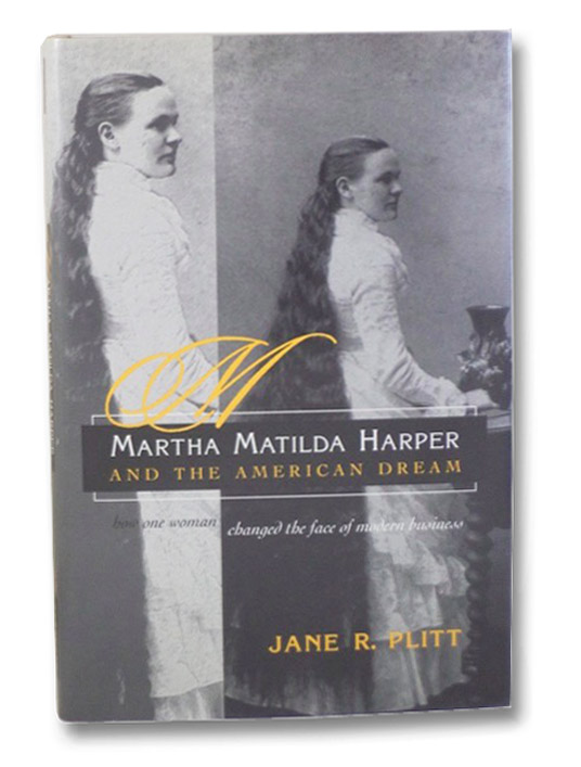 Martha Matilda Harper and the American Dream: How One Woman Changed the Face of Modern Business, Plitt, Jane R.