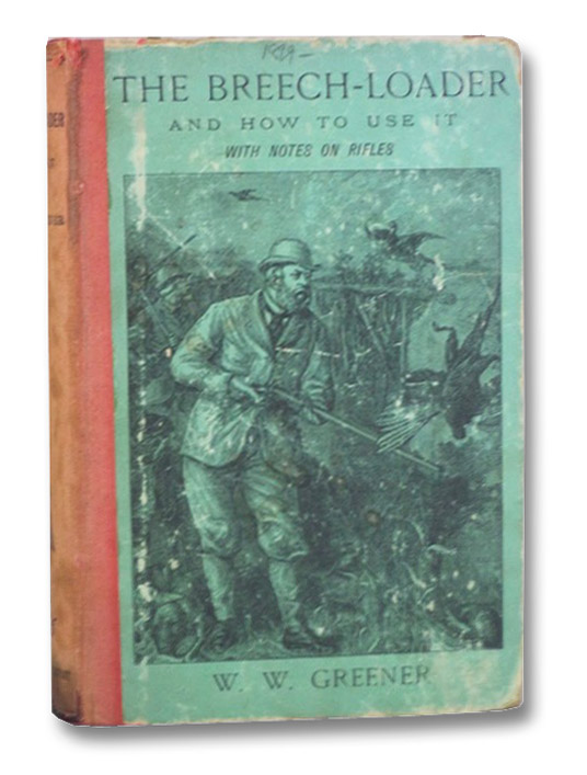 The Breech-Loader and How to Use It, with Notes on Rifles, Greener, W.W.