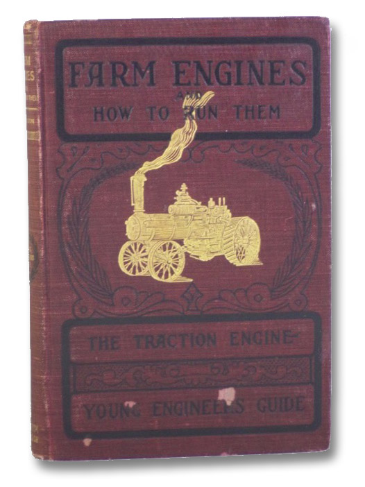 Farm Engines and How to Run Them: The Young Engineer's Guide - A Simple, Practical Hand Book, for Experts as well as for Amateurs, Fully Describing Every Part of an Engine and Boiler, Giving Full Directions for the Safe and Economical Management of Both; Also, Several Hundred Questions and Answers Often Given in Examinations for an Engineer's License, and Chapters on Farm Engine Economy, with Special Attention to Traction and Gasoline Farm Engines, and a Chapter on the Science of Successful Threshing, Stephenson, James H.