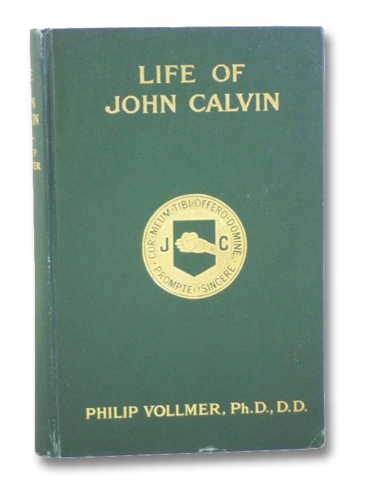 Life of John Calvin: Theologian, Preacher, Educator, Statesman, Presented to the Reformed Churches holding the Presbyterian System, on the 400th Anniversary of the Reformer's Birth, Vollmer, Philip; Good, J.I.; Roberts, Wm. H.