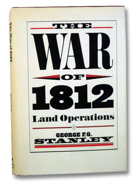 The War of 1812: Land Operations (Canadian War Museum Historical Publication No. 18), Stanley, George F.G.