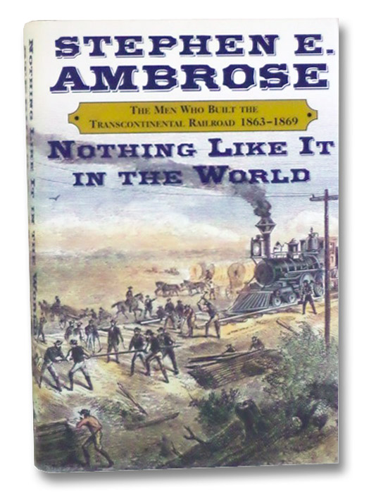 Nothing Like It In The World: The Men Who Built the Transcontinental Railroad, 1863-1869, Ambrose, Stephen E.
