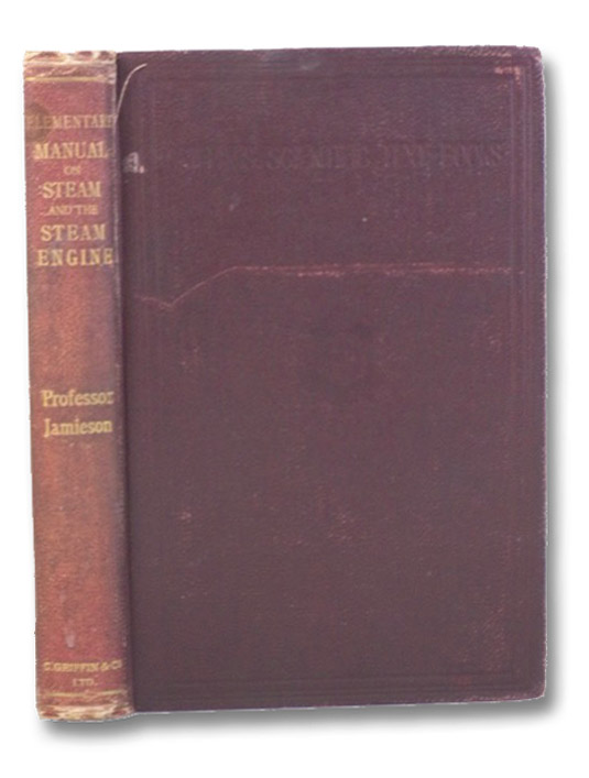 Elementary Manual on Steam and the Steam Engine. Specially Arranged for the Use of First-Year Science and Art, City and Guilds of London Institute and Other Elementary Engineering Students., Jamieson, Andrew