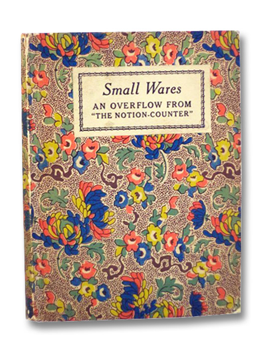 Small Wares: An Overflow From The Notion-Counter. Being Marked-Down Remnants of Comment and Criticism, Together with a Few Lengths of Shopworn Anecdotes and Some Odds and Ends of Cheap Yarns., Merwin, Decie