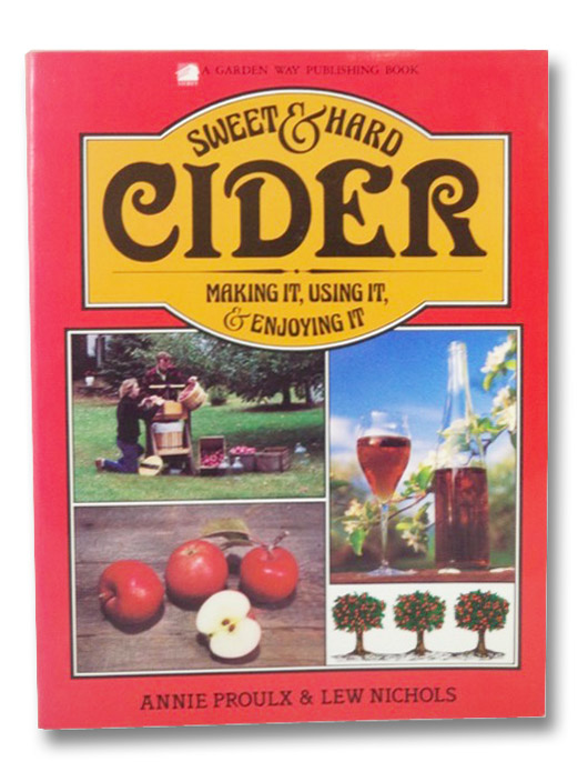 Sweet & Hard Cider: Making It, Using It, & Enjoying It, Proulx, Annie; Nichols, Lew