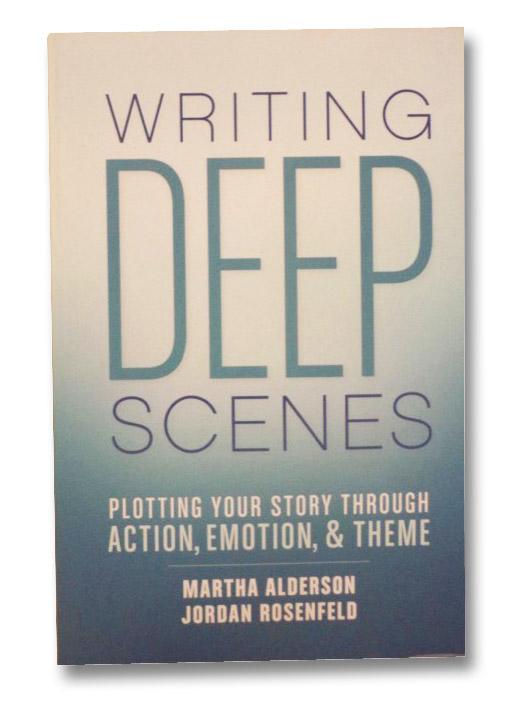 Writing Deep Scenes: Plotting Your Story Through Action, Emotion, & Theme, Alderson, Martha; Rosenfeld, Jordan