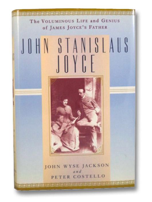 John Stanislaus Joyce: The Voluminous Life and Genius of James Joyce's Father, Jackson, John Wyse; Costello, Peter