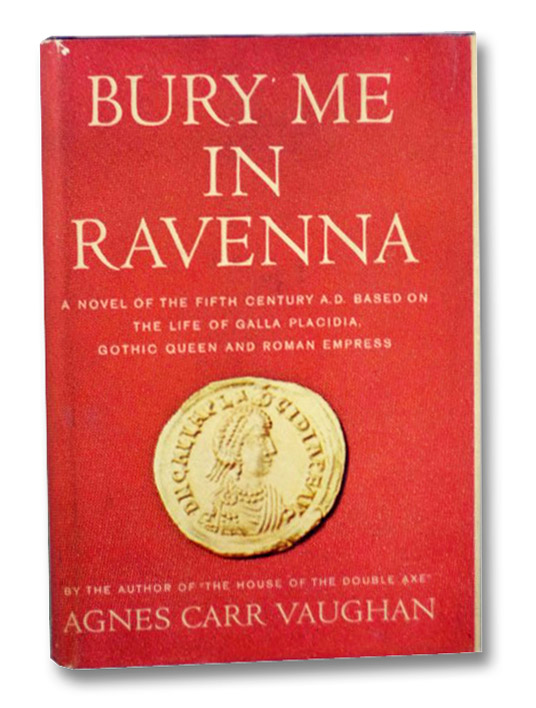 Bury Me in Ravenna: A Novel of the Fifth Century Based on the Life of Galla Placidia, Gothic Queen and Roman Empress, Vaughan, Agnes Carr