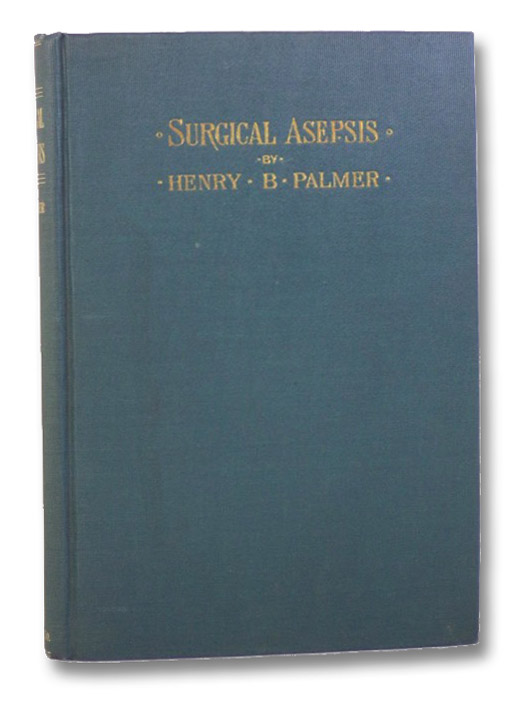 Surgical Asepsis: Especially Adapted to Operations in the Home of the Patient, Palmer, Henry B.