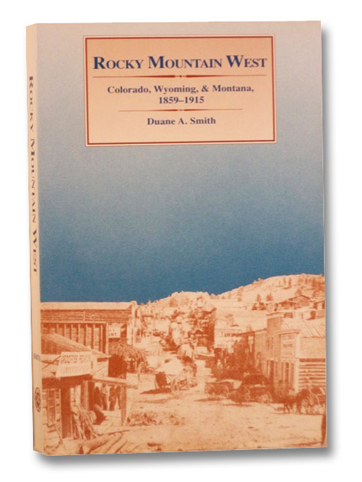 Rocky Mountain West: Colorado, Wyoming, & Montana, 1859-1915 (Histories of the American Frontier Series), Smith, Duane A.