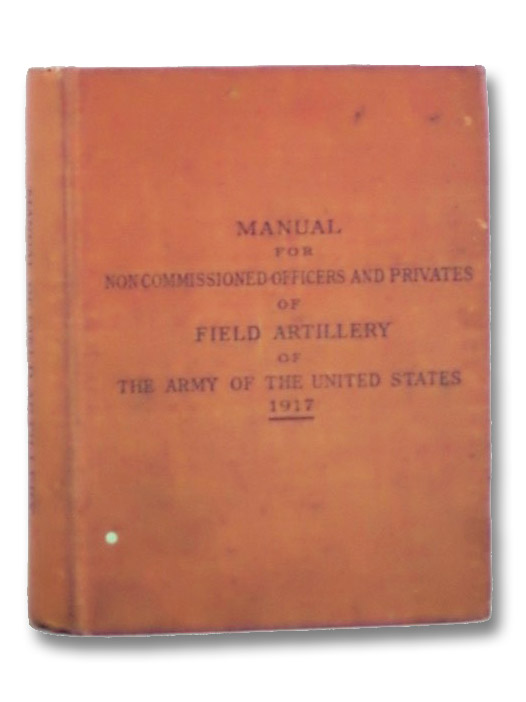 Manual for Noncommissioned Officers and Privates of Field Artillery of the Army of the United States, 1917, Volume I [1] [with] Volume II [2] (War Department, Document No. 614.)