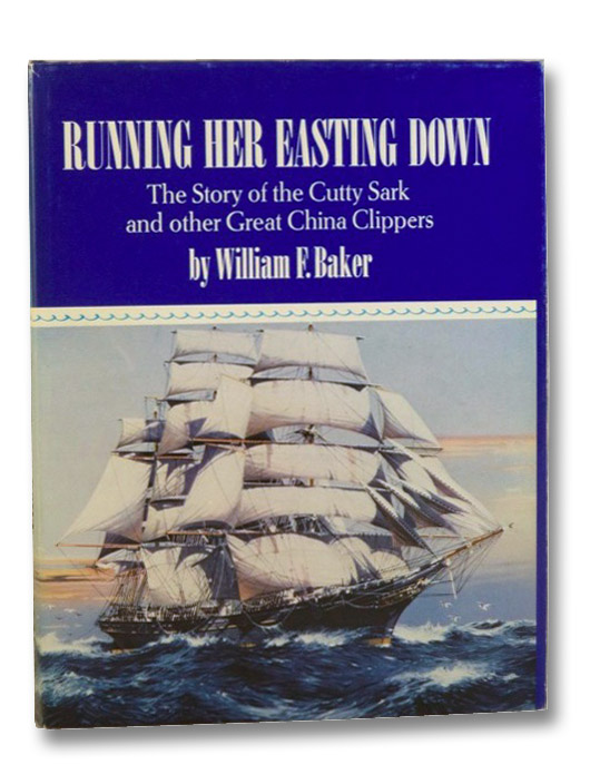 Running Her Easting Down: The Story of the Cutty Sark and Other Great China Clippers, Baker, William F.