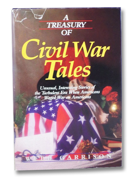 A Treasury of Civil War Tales: Unusual, Interesting Stories of the Turbulent Era When Americans Waged War on Americans, Garrison, Webb