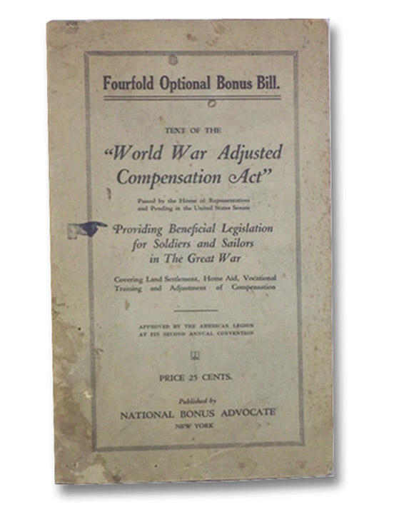 Fourfold Optional Bonus Bill. Text of the World War Adjusted Compensation Act Passed by the House of Representatives and Pending in the United States Senate. Providing Beneficial Legislation for Soldiers and Sailors in the Great War. Covering Land Settlement, Home Aid, Vocational Training and Adjustment of Compensation. Approved by the American Legion at it's Second Annual Convention., Gilder, J. Franklin