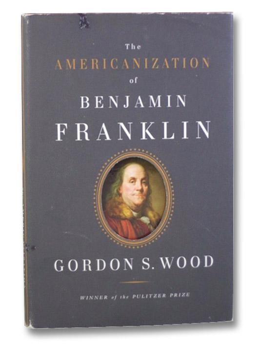 The Americanization of Benjamin Franklin, Wood, Gordon S.
