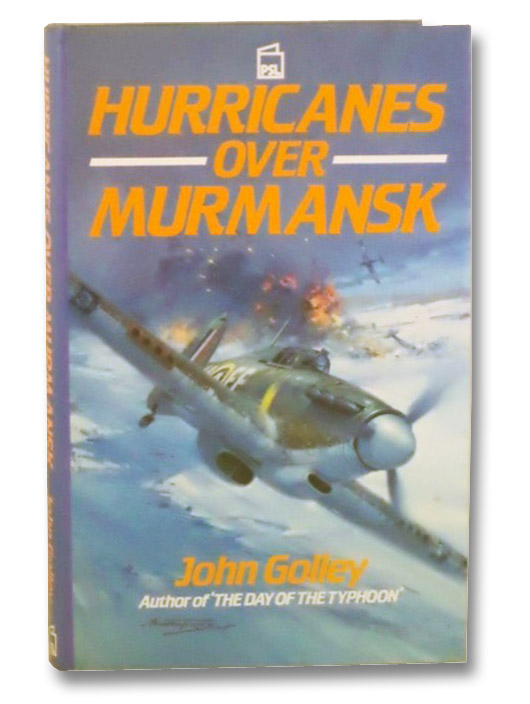 Hurricanes over Murmansk: Flying with the RAF in Northern Russia, Golley, John