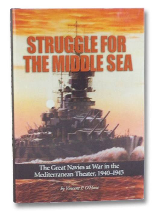Struggle for the Middle Sea: The Great Navies at War in the Mediterranean Theater, 1940-1945, O'Hara, Vincent P.