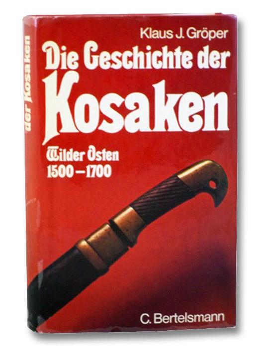 Die Geschichte der Kosaken: Wilder Osten 1500-1700 (German Edition), Groper, Klaus J.