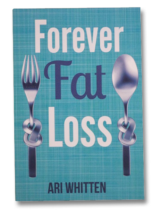Forever Fat Loss: Escape the Low Calorie and Low Carb Diet Traps and Achieve Effortless and Permanent Fat Loss by Working with Your Biology Instead of Against It, Whitten, Ari