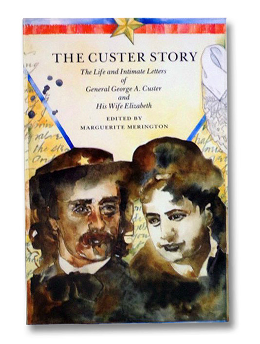 The Custer Story: The Life and Intimate Letters of General George A. Custer and His Wife Elizabeth, Custer, General George A.; Custer, Elizabeth; Merington, Marguerite