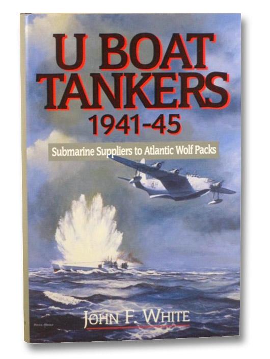 U Boat Tankers 1941-45: Submarine Suppliers to Atlantic Wolf Packs, White, John F.